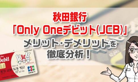 秋田銀行「Only Oneデビット(JCB)」のメリットとデメリットを徹底解説!