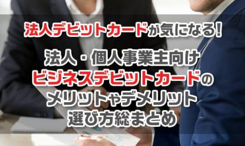 法人デビットカードが気になる!法人・個人事業主向けビジネスデビットカードのメリットやデメリット、選び方総まとめ