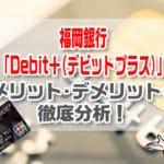 福岡銀行「Debit+(デビットプラス)」のメリット・デメリットを徹底解説!