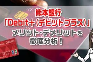 熊本銀行「Debit+(デビットプラス)」のメリットとデメリットを徹底分析!