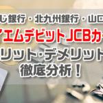 もみじ銀行・北九州銀行・山口銀行「ワイエムデビットJCBカード 」のメリット、デメリットを徹底分析!