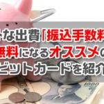 意外な出費「振込手数料」が無料になるオススメのデビットカードを紹介!
